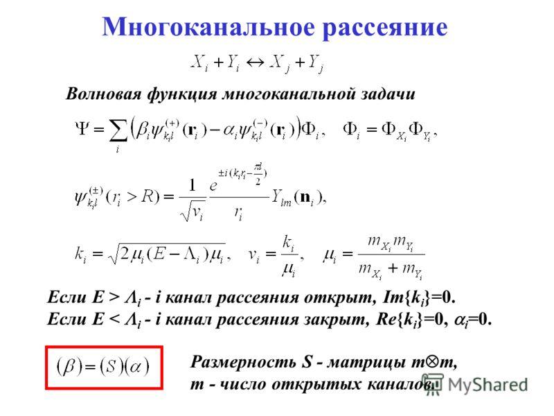 Многоканальное рассеяние Волновая функция многоканальной задачи Если E > i - i канал рассеяния открыт, Im{k i }=0. Если E < i - i канал рассеяния закрыт, Re{k i }=0, i =0. Размерность S - матрицы m m, m - число открытых каналов.