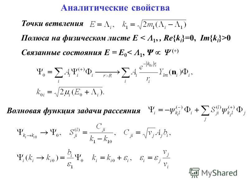 Аналитические свойства Точки ветвления Полюса на физическом листе E 0 Связанные состояния E = E 0 < 1, Ψ (+) Волновая функция задачи рассеяния