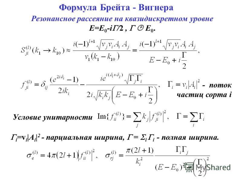 Формула Брейта - Вигнера Условие унитарности i =v i |A i | 2 - парциальная ширина, = i i - полная ширина. Резонансное рассеяние на квазидискретном уровне E=E 0 -i /2, E0.E0. - поток частиц сорта i