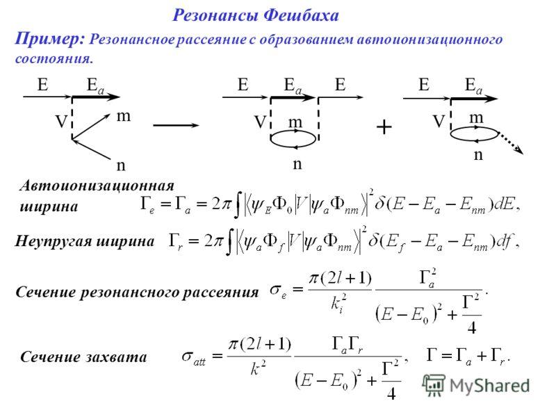 Резонансы Фешбаха Пример: Резонансное рассеяние с образованием автоионизационного состояния. EEaEa m n V EEaEa m n V EEEaEa m n V + Автоионизационная ширина Неупругая ширина Сечение резонансного рассеяния Сечение захвата