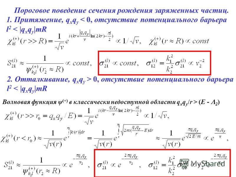 Пороговое поведение сечения рождения заряженных частиц. 1. Притяжение, q x q y < 0, отсутствие потенциального барьера l2 l2 < |q x q y |mR Волновая функция ψ (+) в классически недоступной области q x q y /r > (E - 2 ) 2. Отталкивание, q x q y > 0, от