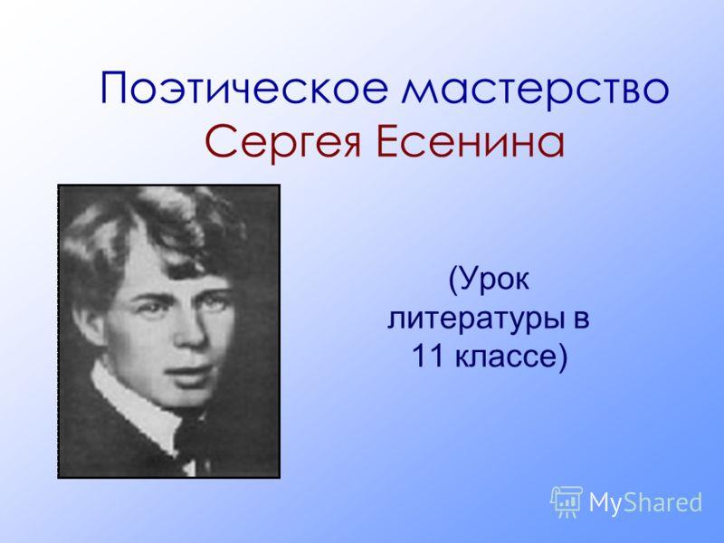 Поэтическое мастерство Сергея Есенина (Урок литературы в 11 классе)