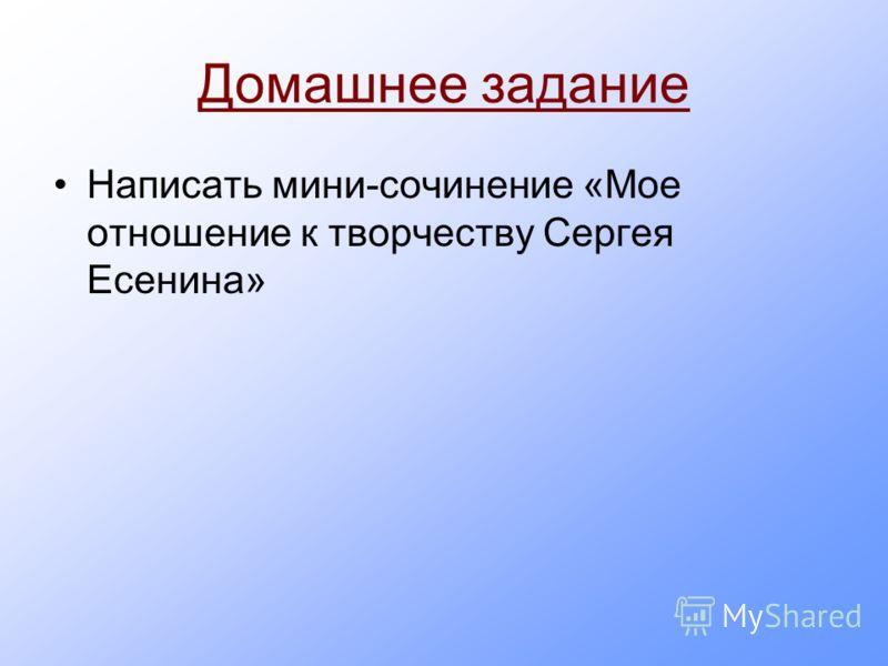 Домашнее задание Написать мини-сочинение «Мое отношение к творчеству Сергея Есенина»