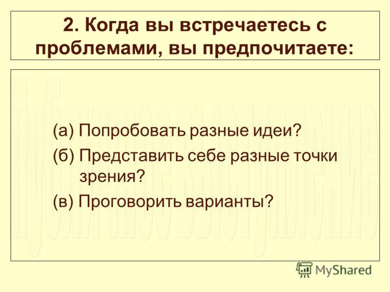 2. Когда вы встречаетесь с проблемами, вы предпочитаете: (а) Попробовать разные идеи? (б) Представить себе разные точки зрения? (в) Проговорить варианты?