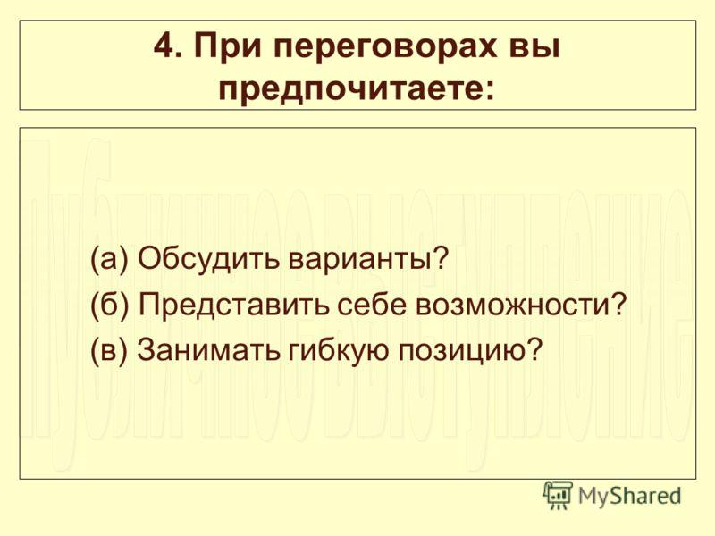 4. При переговорах вы предпочитаете: (а) Обсудить варианты? (б) Представить себе возможности? (в) Занимать гибкую позицию?