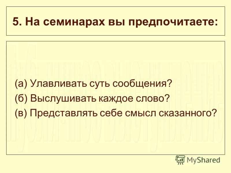 5. На семинарах вы предпочитаете: (а) Улавливать суть сообщения? (б) Выслушивать каждое слово? (в) Представлять себе смысл сказанного?