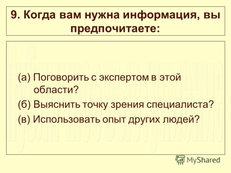 9. Когда вам нужна информация, вы предпочитаете: (а) Поговорить с экспертом в этой области? (б) Выяснить точку зрения специалиста? (в) Использовать опыт других людей?