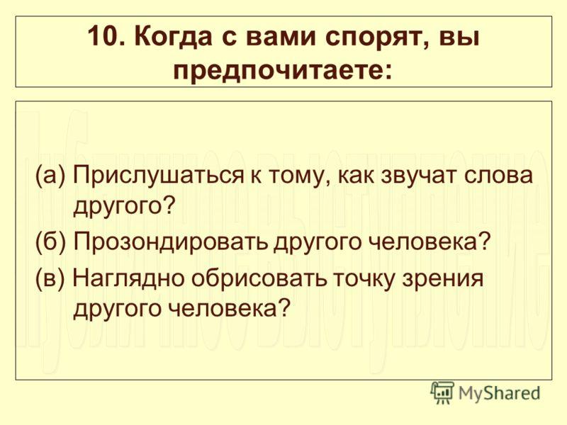 10. Когда с вами спорят, вы предпочитаете: (а) Прислушаться к тому, как звучат слова другого? (б) Прозондировать другого человека? (в) Наглядно обрисовать точку зрения другого человека?