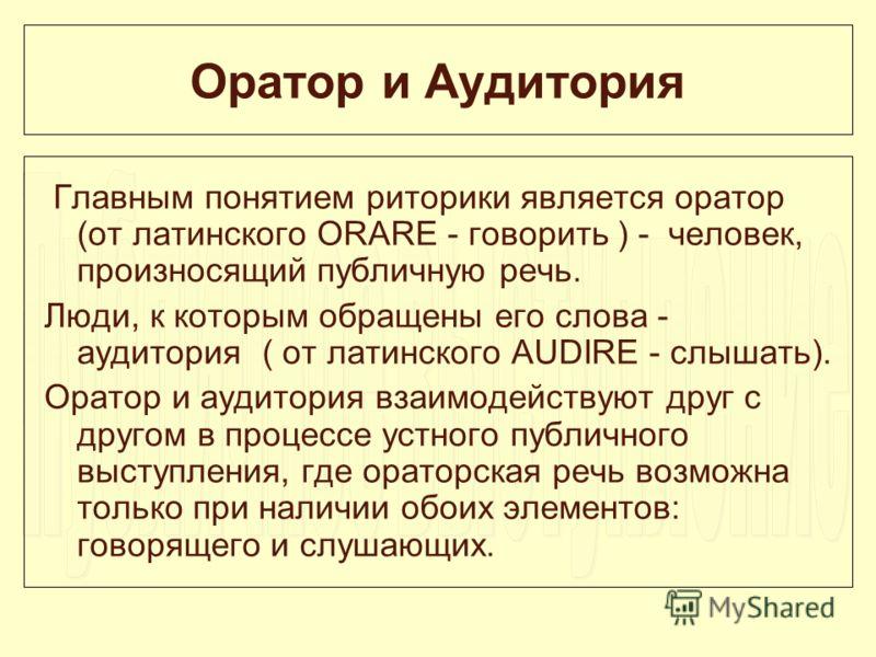 Оратор и Аудитория Главным понятием риторики является оратор (от латинского ORARE - говорить ) - человек, произносящий публичную речь. Люди, к которым обращены его слова - аудитория ( от латинского AUDIRE - слышать). Оратор и аудитория взаимодействую