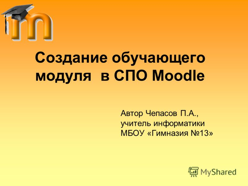 Создание обучающего модуля в СПО Moodle Автор Чепасов П.А., учитель информатики МБОУ «Гимназия 13»