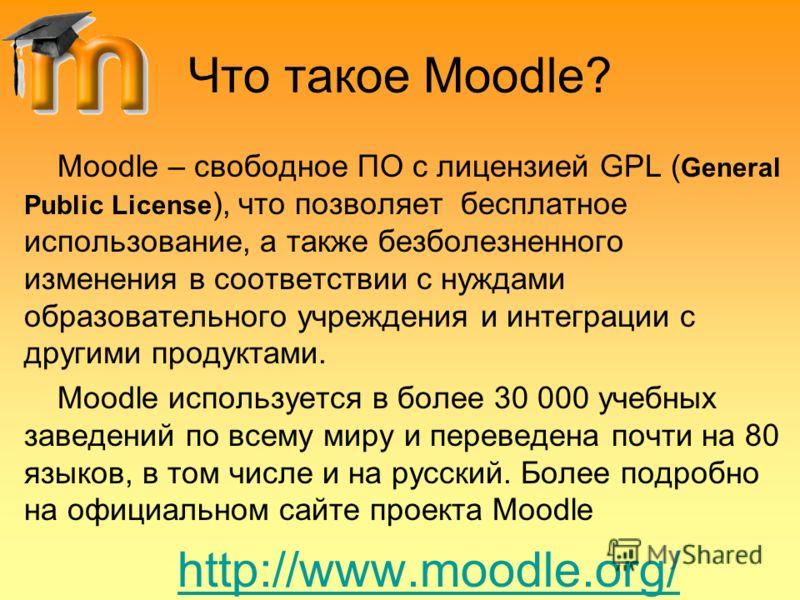 Что такое Moodle? Moodle – свободное ПО с лицензией GPL ( General Public License ), что позволяет бесплатное использование, а также безболезненного изменения в соответствии с нуждами образовательного учреждения и интеграции с другими продуктами. Mood