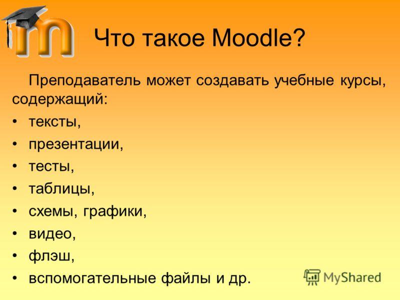 Что такое Moodle? Преподаватель может создавать учебные курсы, содержащий: тексты, презентации, тесты, таблицы, схемы, графики, видео, флэш, вспомогательные файлы и др.