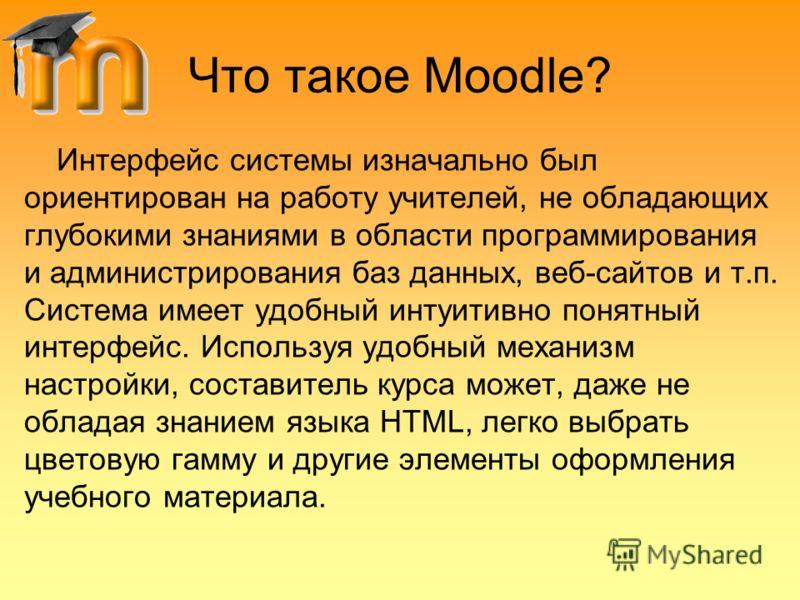 Что такое Moodle? Интерфейс системы изначально был ориентирован на работу учителей, не обладающих глубокими знаниями в области программирования и администрирования баз данных, веб-сайтов и т.п. Система имеет удобный интуитивно понятный интерфейс. Исп