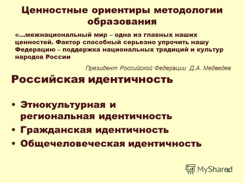 9 Ценностные ориентиры методологии образования Российская идентичность Этнокультурная и региональная идентичность Гражданская идентичность Общечеловеческая идентичность «…межнациональный мир – одна из главных наших ценностей. Фактор способный серьезн