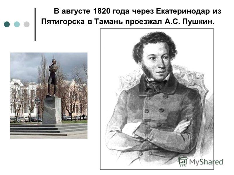 В августе 1820 года через Екатеринодар из Пятигорска в Тамань проезжал А.С. Пушкин.