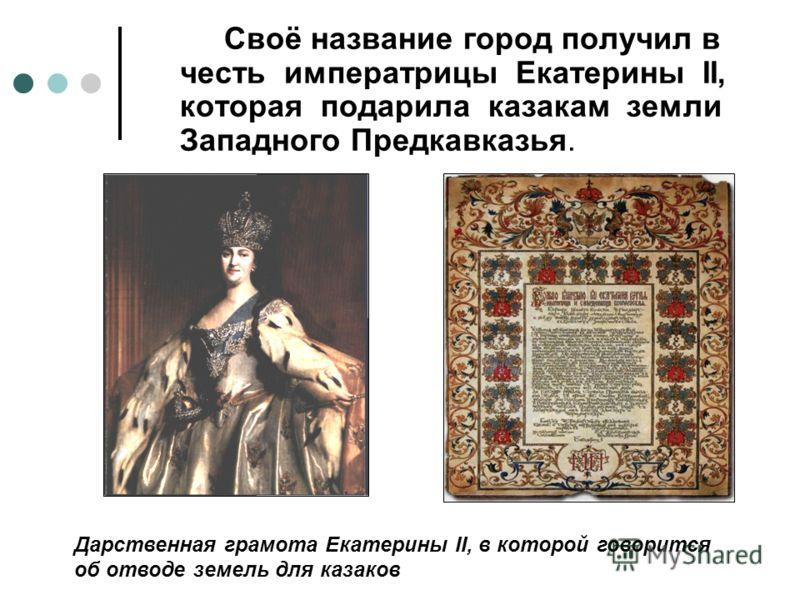 Своё название город получил в честь императрицы Екатерины II, которая подарила казакам земли Западного Предкавказья. Дарственная грамота Екатерины II, в которой говорится об отводе земель для казаков