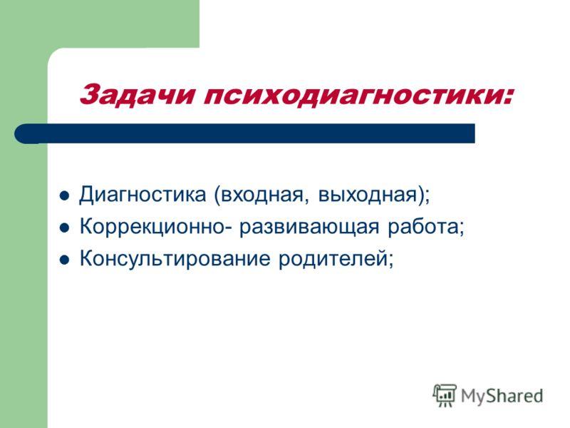 Задачи психодиагностики: Диагностика (входная, выходная); Коррекционно- развивающая работа; Консультирование родителей;