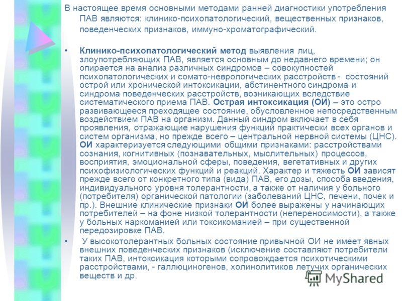 В настоящее время основными методами ранней диагностики употребления ПАВ являются: клинико-психопатологический, вещественных признаков, поведенческих признаков, иммуно-хроматографический. Клинико-психопатологический метод выявления лиц, злоупотребляю