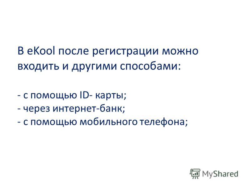 В eKool после регистрации можно входить и другими способами: - с помощью ID- карты; - через интернет-банк; - с помощью мобильного телефона;