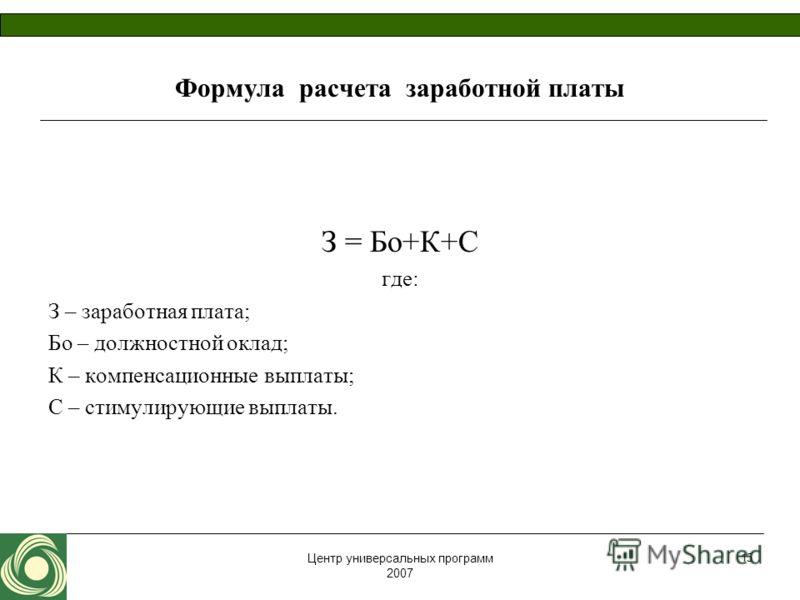Центр универсальных программ 2007 15 Формула расчета заработной платы З = Бо+К+С где: З – заработная плата; Бо – должностной оклад; К – компенсационные выплаты; С – стимулирующие выплаты.