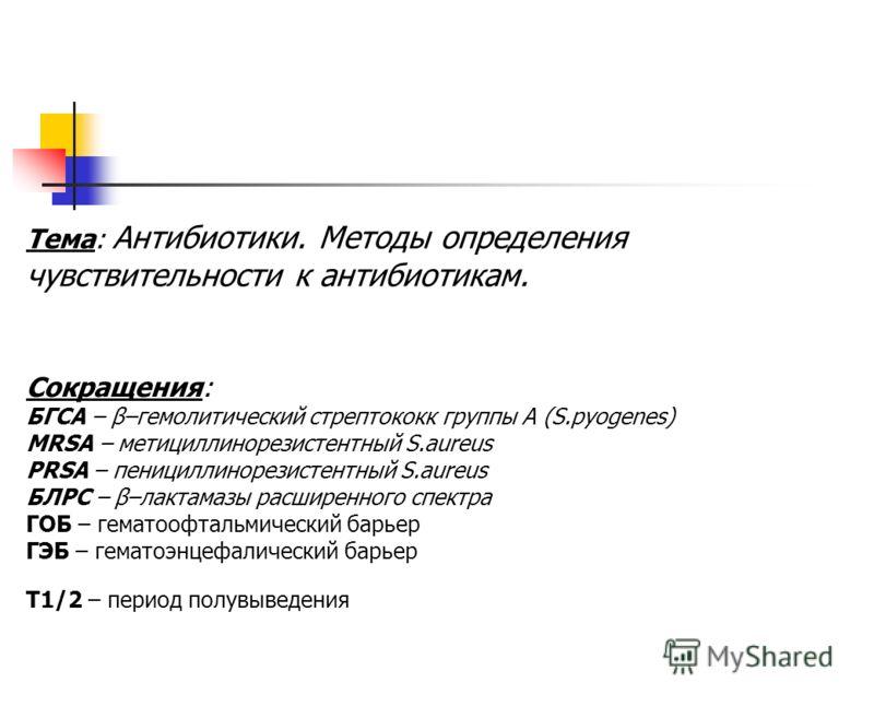Тема: Антибиотики. Методы определения чувствительности к антибиотикам. Сокращения: БГСА – β–гемолитический стрептококк группы А (S.pyogenes) MRSA – ме