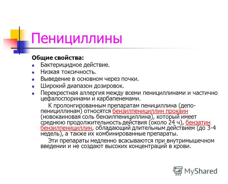 Пенициллины Общие свойства: Бактерицидное действие. Низкая токсичность. Выведение в основном через почки. Широкий диапазон дозировок. Перекрестная аллергия между всеми пенициллинами и частично цефалоспоринами и карбапенемами. К пролонгированным препа