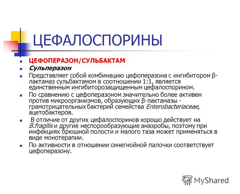 ЦЕФАЛОСПОРИНЫ ЦЕФОПЕРАЗОН/СУЛЬБАКТАМ Сульперазон Представляет собой комбинацию цефоперазона с ингибитором β- лактамаз сульбактамом в соотношении 1:1, является единственным ингибиторозащищенным цефалоспорином. По сравнению с цефоперазоном значительно