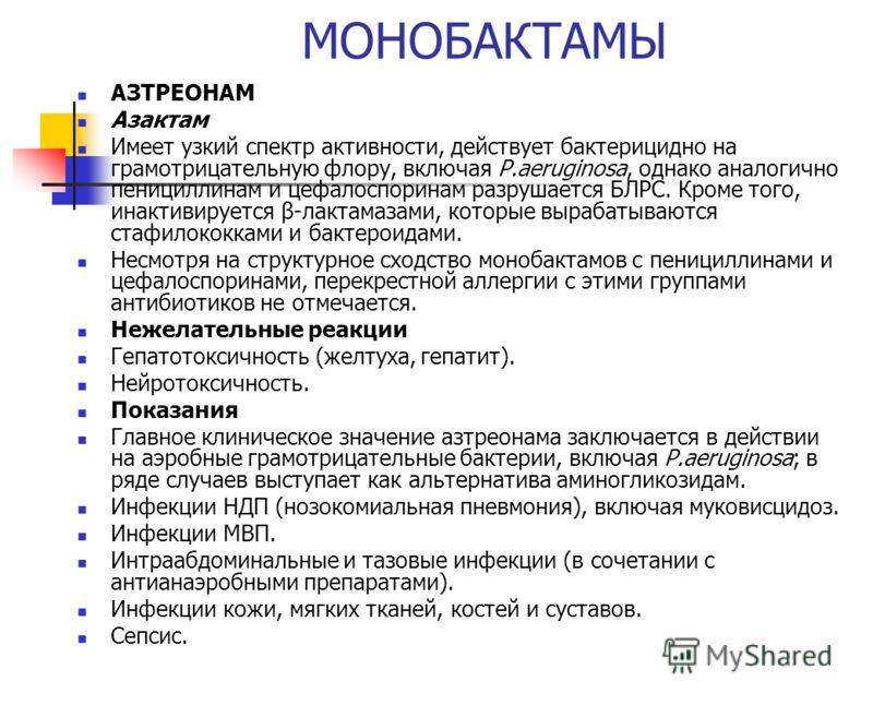 МОНОБАКТАМЫ АЗТРЕОНАМ Азактам Имеет узкий спектр активности, действует бактерицидно на грамотрицательную флору, включая P.aeruginosa, однако аналогично пенициллинам и цефалоспоринам разрушается БЛРС. Кроме того, инактивируется β-лактамазами, которые
