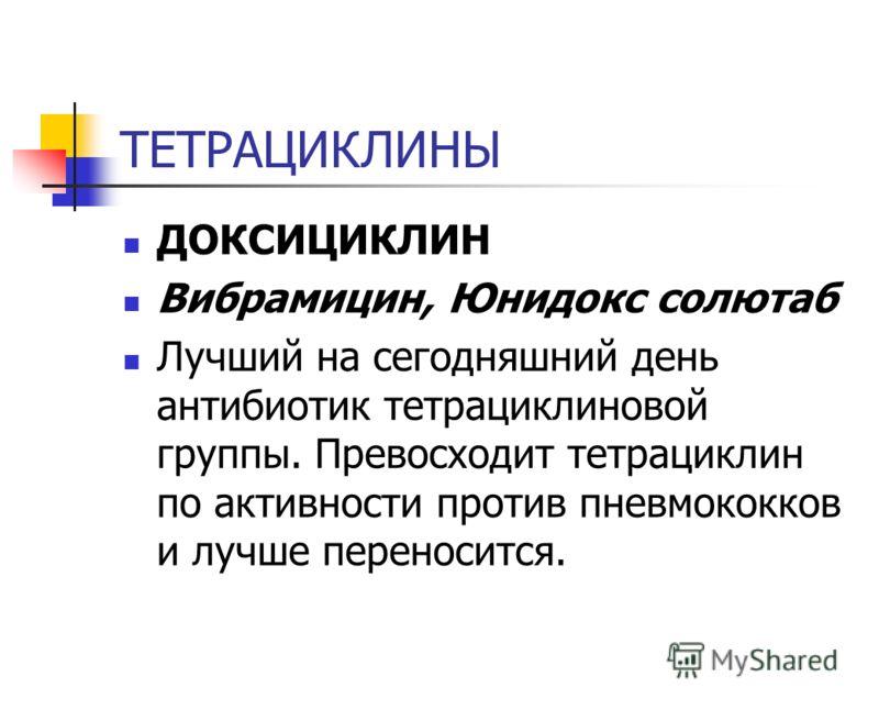 ТЕТРАЦИКЛИНЫ ДОКСИЦИКЛИН Вибрамицин, Юнидокс солютаб Лучший на сегодняшний день антибиотик тетрациклиновой группы. Превосходит тетрациклин по активнос