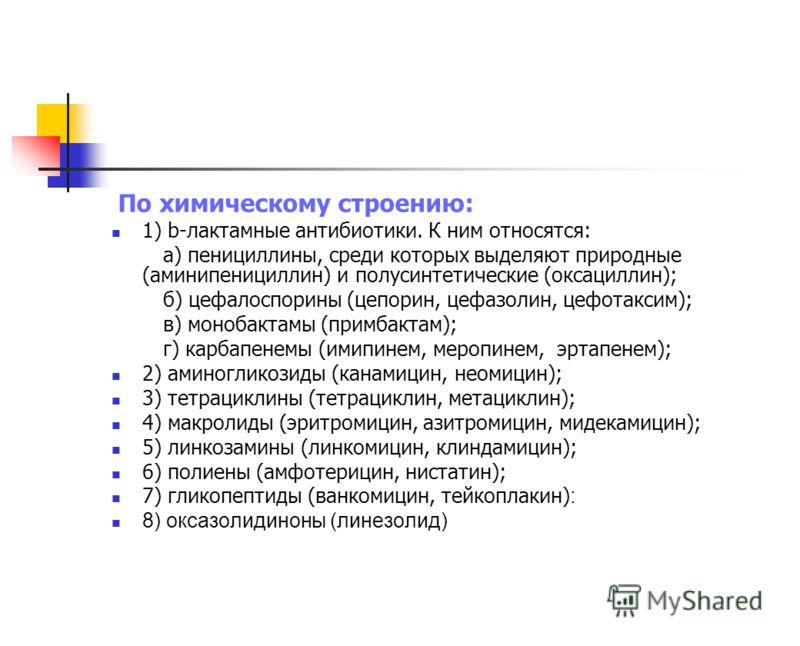 По химическому строению: 1) b-лактамные антибиотики. К ним относятся: а) пенициллины, среди которых выделяют природные (аминипенициллин) и полусинтети