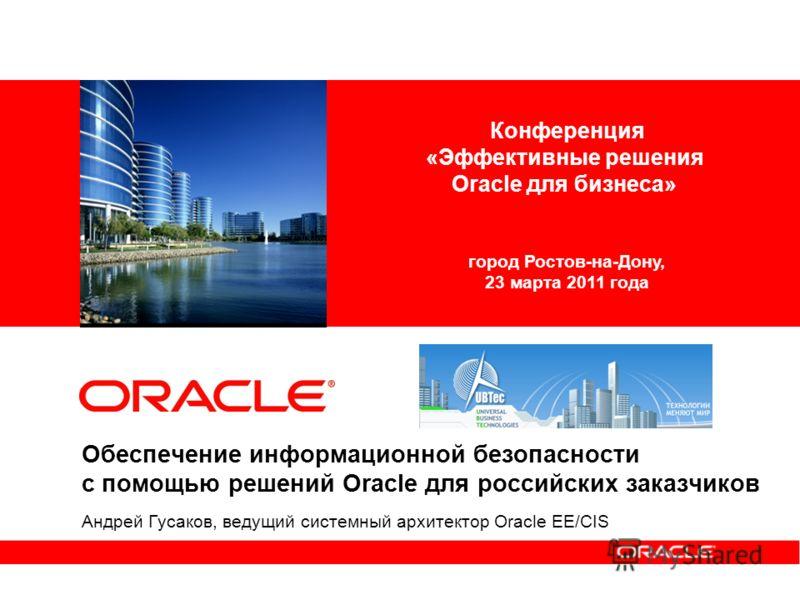 Обеспечение информационной безопасности с помощью решений Oracle для российских заказчиков Андрей Гусаков, ведущий системный архитектор Oracle EE/CIS Конференция «Эффективные решения Oracle для бизнеса» город Ростов-на-Дону, 23 марта 2011 года