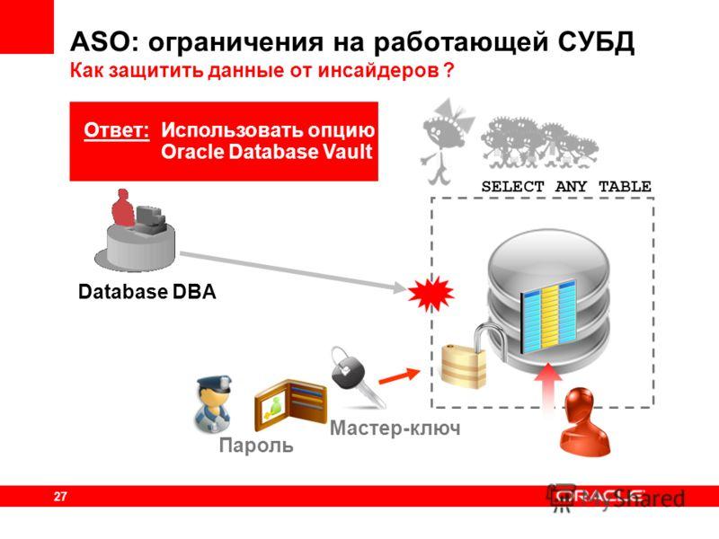 27 ASO: ограничения на работающей СУБД Как защитить данные от инсайдеров ? Database DBA Пароль Мастер-ключ SELECT ANY TABLE Ответ: Использовать опцию Oracle Database Vault