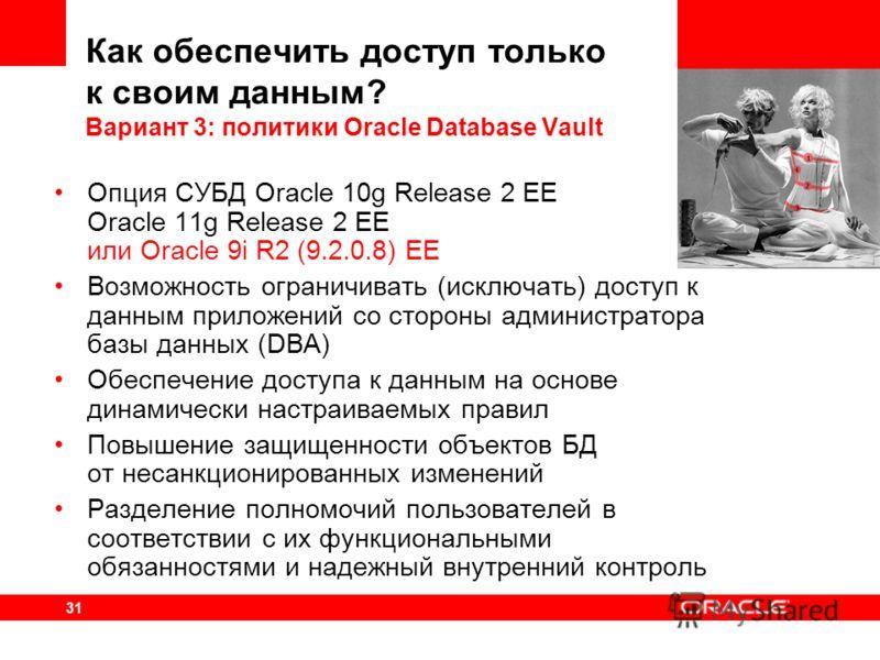 31 Опция СУБД Oracle 10g Release 2 EE Oracle 11g Release 2 EE или Oracle 9i R2 (9.2.0.8) EE Возможность ограничивать (исключать) доступ к данным приложений со стороны администратора базы данных (DBA) Обеспечение доступа к данным на основе динамически