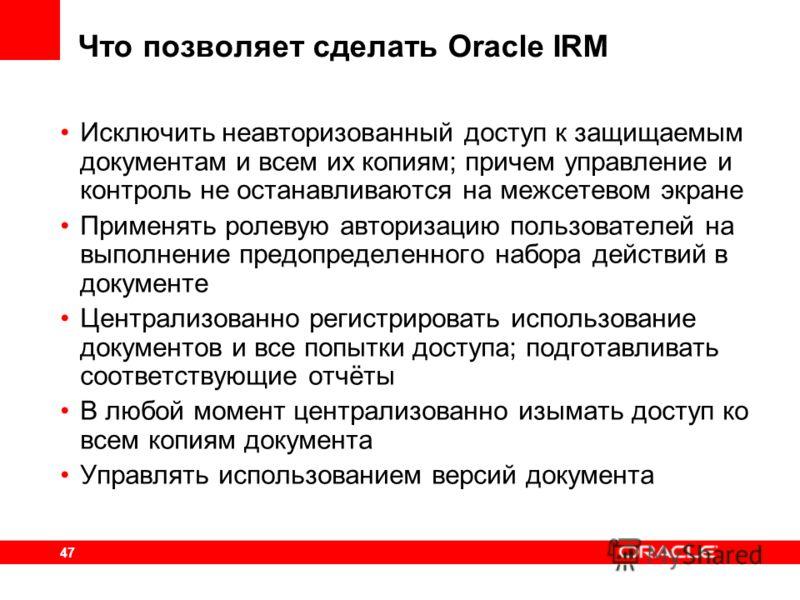 47 Что позволяет сделать Oracle IRM Исключить неавторизованный доступ к защищаемым документам и всем их копиям; причем управление и контроль не останавливаются на межсетевом экране Применять ролевую авторизацию пользователей на выполнение предопредел