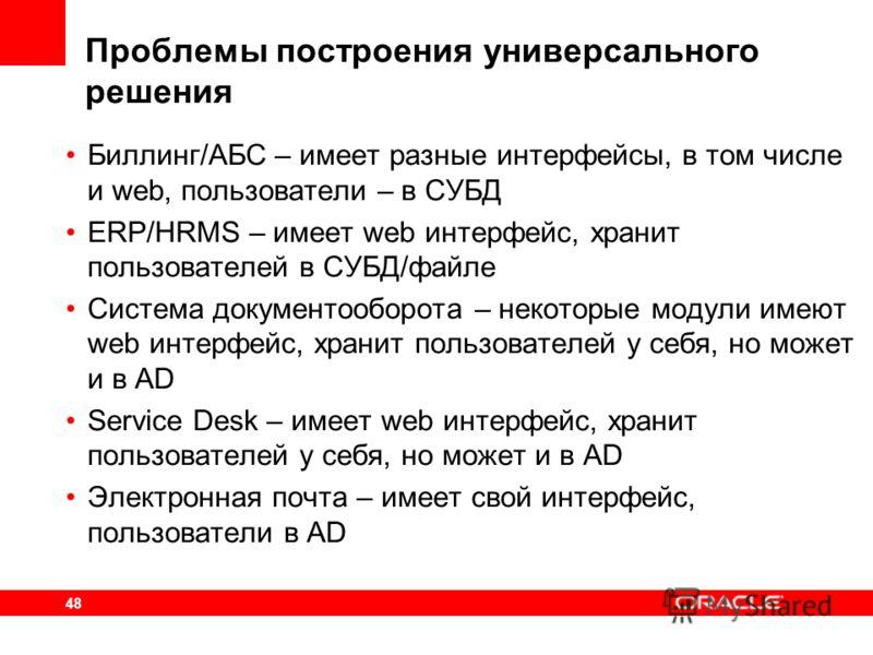 48 Проблемы построения универсального решения Биллинг/АБС – имеет разные интерфейсы, в том числе и web, пользователи – в СУБД ERP/HRMS – имеет web интерфейс, хранит пользователей в СУБД/файле Система документооборота – некоторые модули имеют web инте