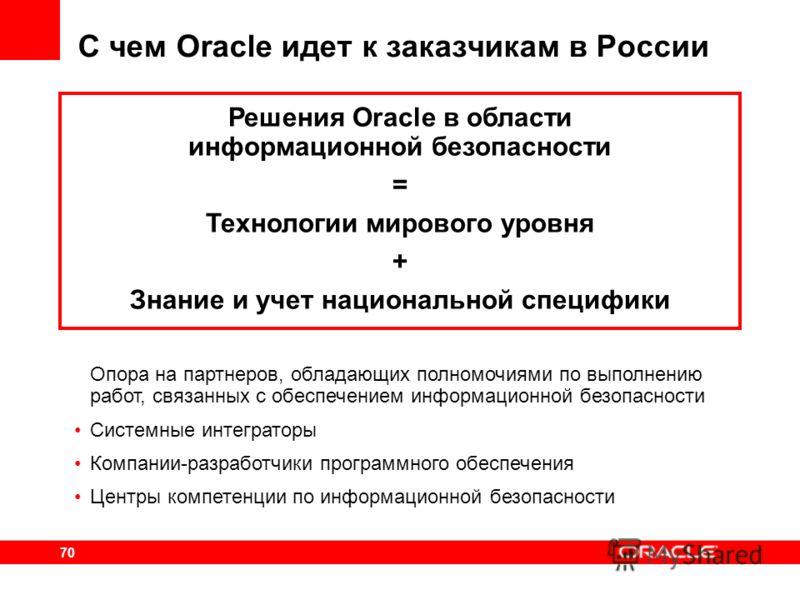 70 С чем Oracle идет к заказчикам в России Решения Oracle в области информационной безопасности = Технологии мирового уровня + Знание и учет национальной специфики Опора на партнеров, обладающих полномочиями по выполнению работ, связанных с обеспечен