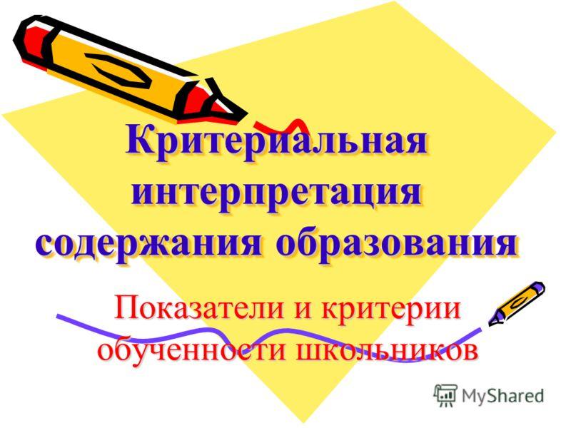 Критериальная интерпретация содержания образования Показатели и критерии обученности школьников