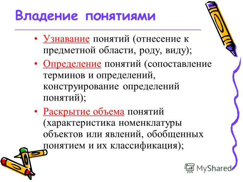 Владение понятиями _________________________________________________ Узнавание понятий (отнесение к предметной области, роду, виду); Определение понятий (сопоставление терминов и определений, конструирование определений понятий); Раскрытие объема пон