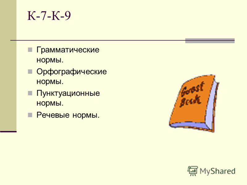 К-7-К-9 Грамматические нормы. Орфографические нормы. Пунктуационные нормы. Речевые нормы.