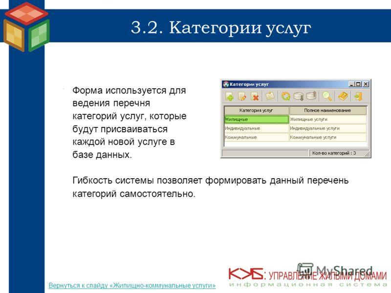 3.2. Категории услуг Форма используется для ведения перечня категорий услуг, которые будут присваиваться каждой новой услуге в базе данных. Гибкость системы позволяет формировать данный перечень категорий самостоятельно. Вернуться к слайду «Жилищно-к
