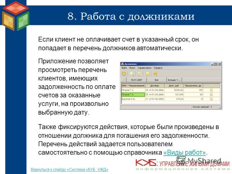 8. Работа с должниками Приложение позволяет просмотреть перечень клиентов, имеющих задолженность по оплате счетов за оказанные услуги, на произвольно выбранную дату. Если клиент не оплачивает счет в указанный срок, он попадает в перечень должников ав