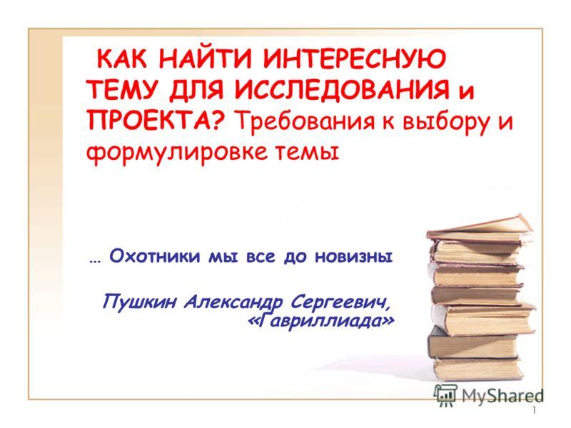 1 КАК НАЙТИ ИНТЕРЕСНУЮ ТЕМУ ДЛЯ ИССЛЕДОВАНИЯ и ПРОЕКТА? Требования к выбору и формулировке темы … Охотники мы все до новизны Пушкин Александр Сергеевич, «Гавриллиада»