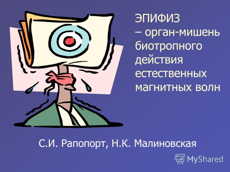 ЭПИФИЗ – орган-мишень биотропного действия естественных магнитных волн С.И. Рапопорт, Н.К. Малиновская