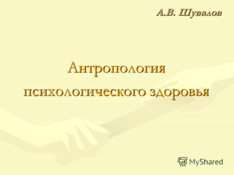 А.В. Шувалов Антропология психологического здоровья Антропология