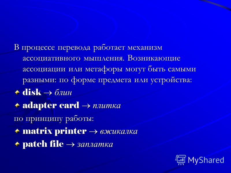 В процессе перевода работает механизм ассоциативного мышления. Возникающие ассоциации или метафоры могут быть самыми разными: по форме предмета или устройства: disk блин adapter card плитка по принципу работы: matrix printer вжикалка patch file запла