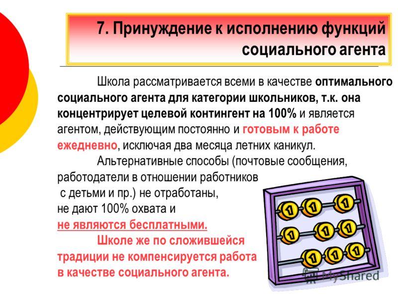 7. Принуждение к исполнению функций социального агента Школа рассматривается всеми в качестве оптимального социального агента для категории школьников, т.к. она концентрирует целевой контингент на 100% и является агентом, действующим постоянно и гото