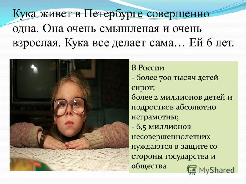 Кука живет в Петербурге совершенно одна. Она очень смышленая и очень взрослая. Кука все делает сама… Ей 6 лет. В России - более 700 тысяч детей сирот; более 2 миллионов детей и подростков абсолютно неграмотны; - 6,5 миллионов несовершеннолетних нужда