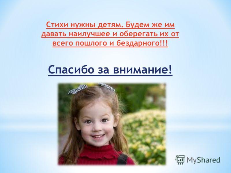 Стихи нужны детям. Будем же им давать наилучшее и оберегать их от всего пошлого и бездарного!!! Спасибо за внимание!
