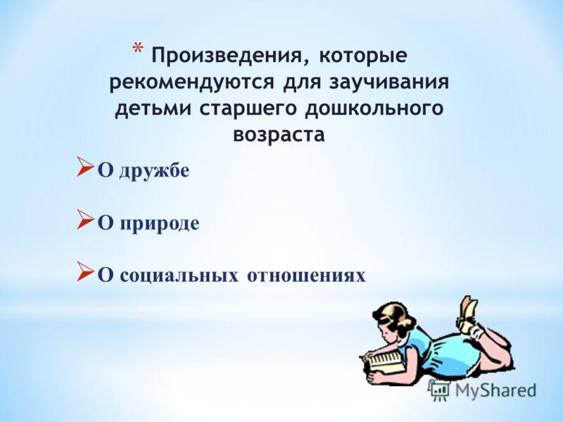 * Произведения, которые рекомендуются для заучивания детьми старшего дошкольного возраста О дружбе О природе О социальных отношениях