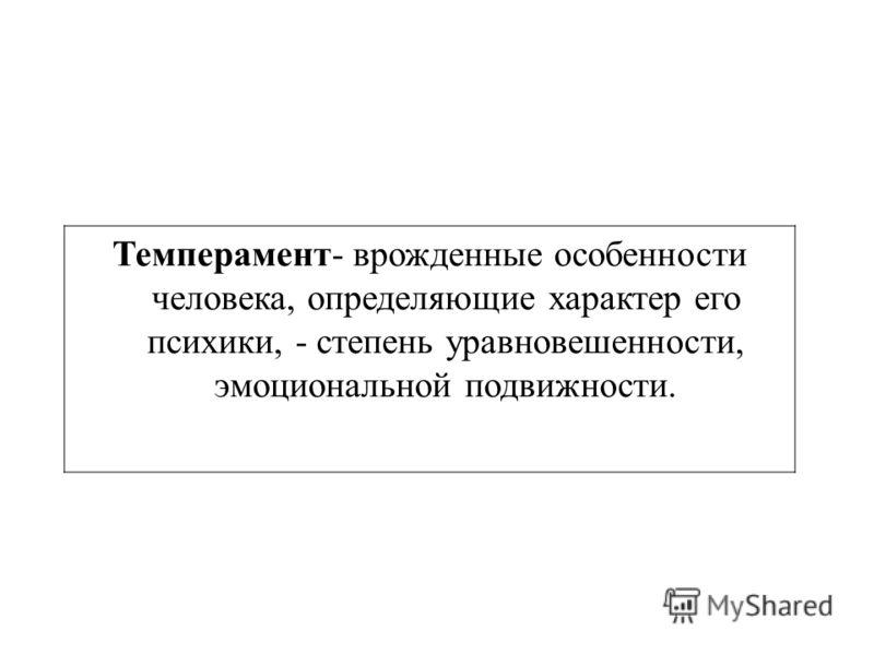 Темперамент- врожденные особенности человека, определяющие характер его психики, - степень уравновешенности, эмоциональной подвижности.